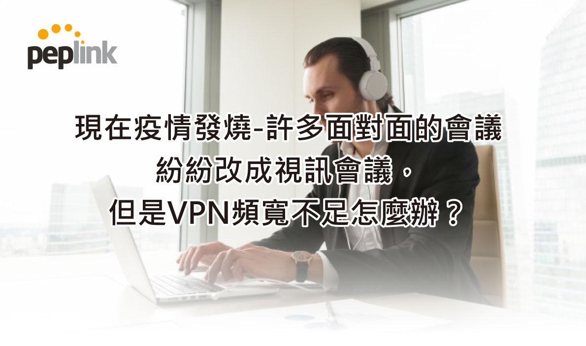 現在疫情發燒-許多面對面的會議 紛紛改成視訊會議, 但是VPN頻寬不足怎麼辦?