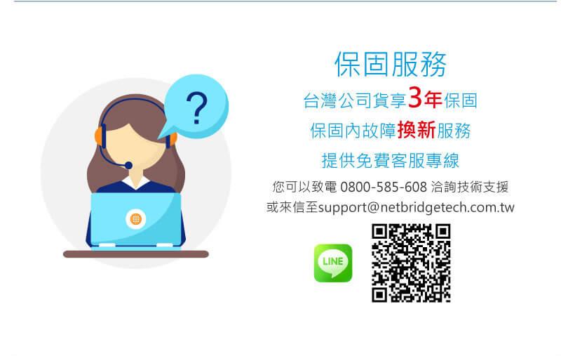 保固服務 台灣公司貨享3年保固 保固內故障換新服務 提供免費客服專線 您可以致電 0800-585-608 洽詢技術支援 或來信至support@netbridgetech.com.tw